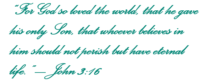 For God so loved the world, that he gave his only Son, that whoever believes in him should not perish but have eternal life